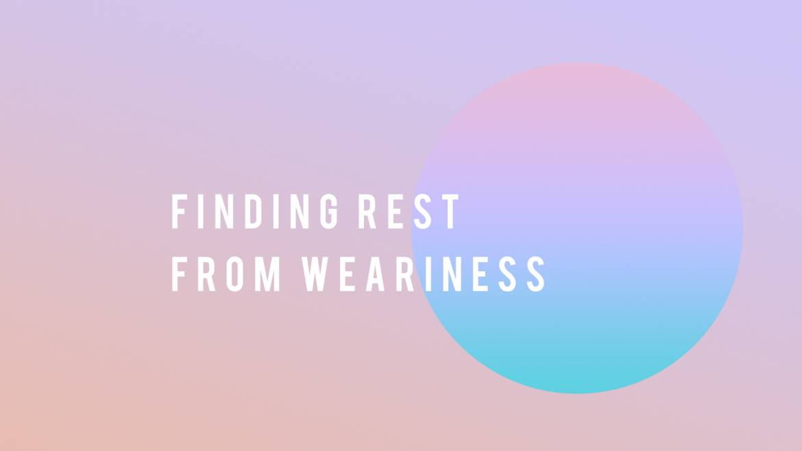 FINDING REST FROM WEARINESS